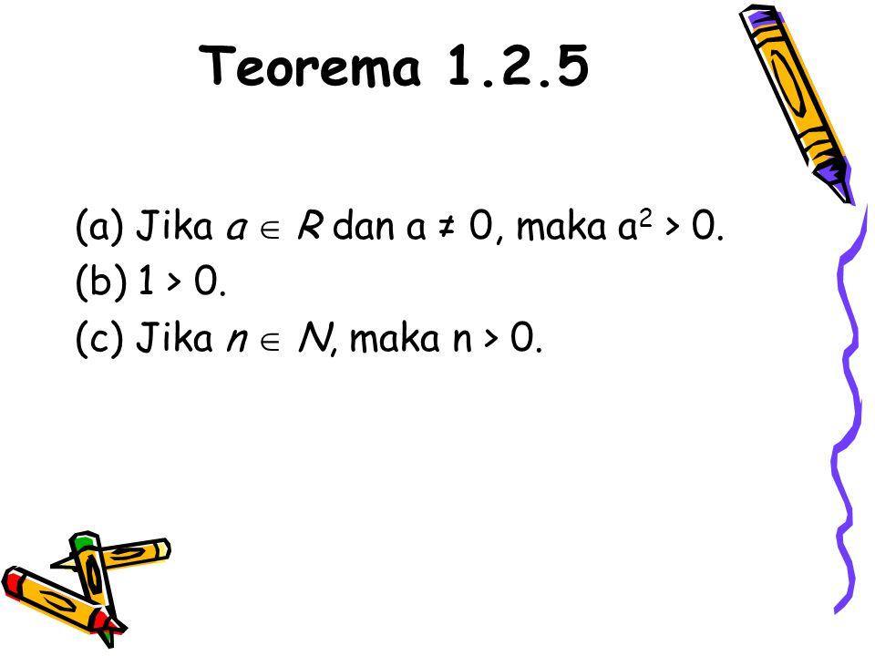 Teorema 1.2.5 (a) Jika a  R dan a ≠ 0, maka a2 > 0. (b) 1 > 0.
