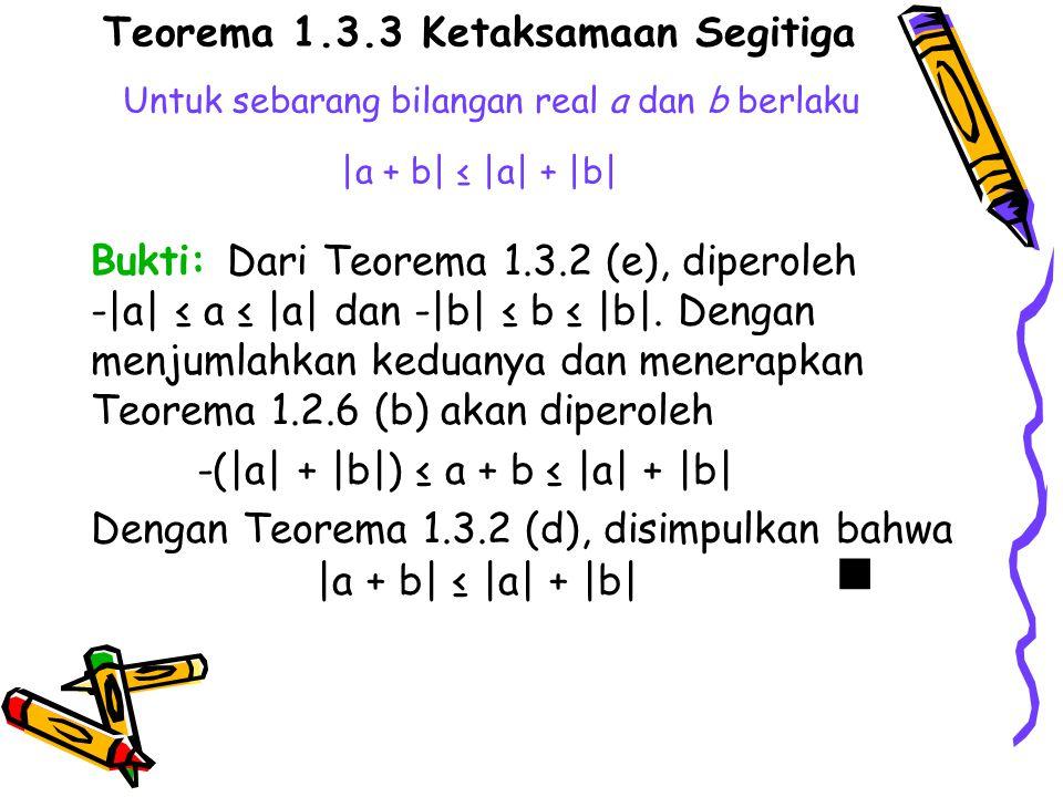 Teorema 1.3.3 Ketaksamaan Segitiga Untuk sebarang bilangan real a dan b berlaku |a + b| ≤ |a| + |b|