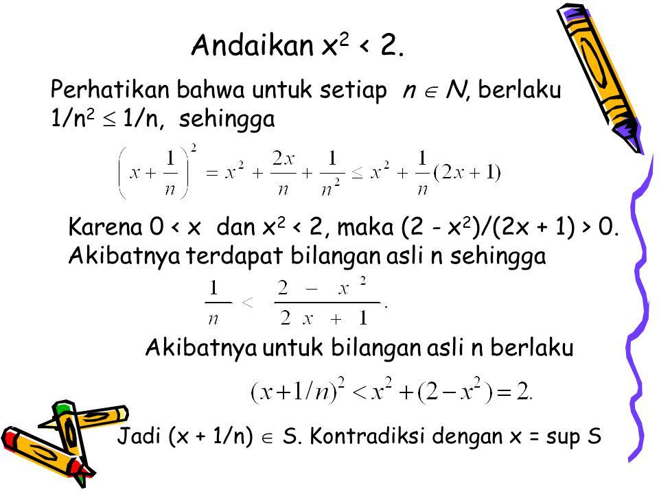 Andaikan x2 < 2. Perhatikan bahwa untuk setiap n  N, berlaku 1/n2  1/n, sehingga.