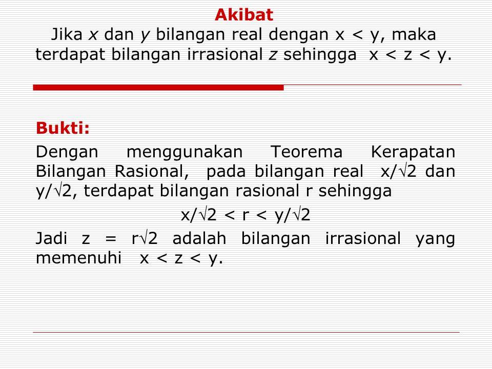 Akibat Jika x dan y bilangan real dengan x < y, maka terdapat bilangan irrasional z sehingga x < z < y.