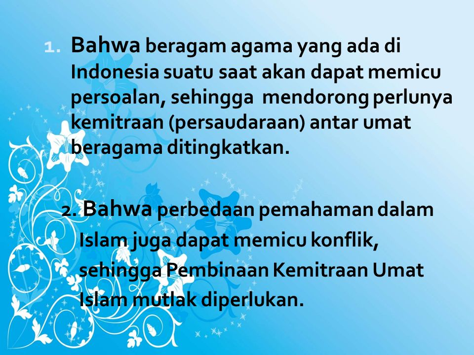 Bahwa beragam agama yang ada di Indonesia suatu saat akan dapat memicu persoalan, sehingga mendorong perlunya kemitraan (persaudaraan) antar umat beragama ditingkatkan.