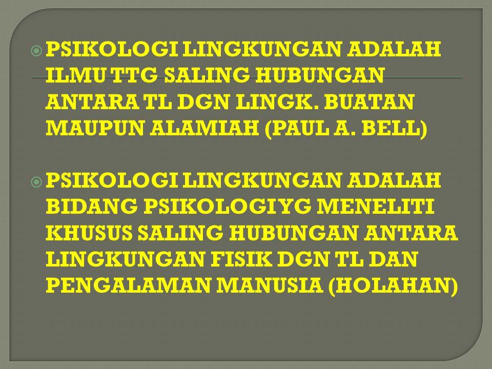 PSIKOLOGI LINGKUNGAN ADALAH ILMU TTG SALING HUBUNGAN ANTARA TL DGN LINGK. BUATAN MAUPUN ALAMIAH (PAUL A. BELL)