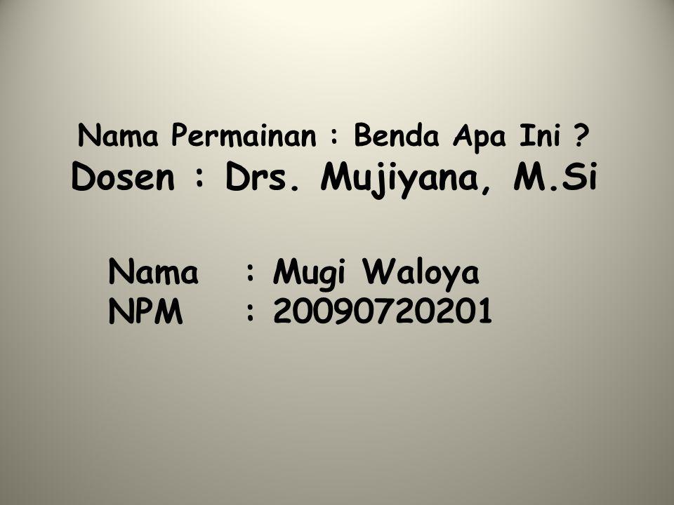Nama Permainan : Benda Apa Ini Dosen : Drs. Mujiyana, M.Si