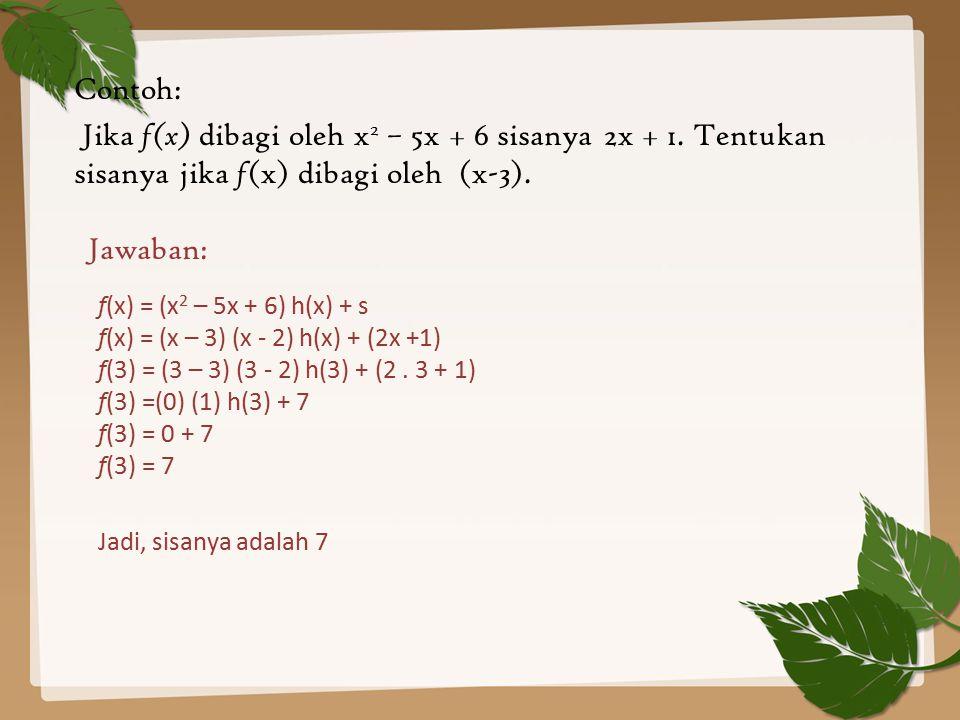 Contoh: Jika f(x) dibagi oleh x2 – 5x + 6 sisanya 2x + 1. Tentukan sisanya jika f(x) dibagi oleh (x-3).