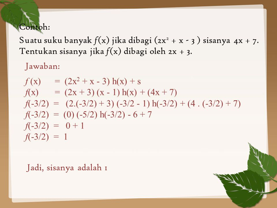 Contoh: Suatu suku banyak f(x) jika dibagi (2x2 + x - 3 ) sisanya 4x + 7. Tentukan sisanya jika f(x) dibagi oleh 2x + 3.
