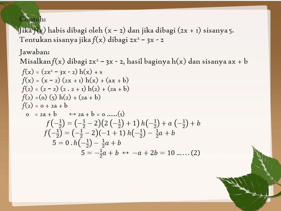 Contoh: Jika f(x) habis dibagi oleh (x – 2) dan jika dibagi (2x + 1) sisanya 5. Tentukan sisanya jika f(x) dibagi 2x2 – 3x - 2.