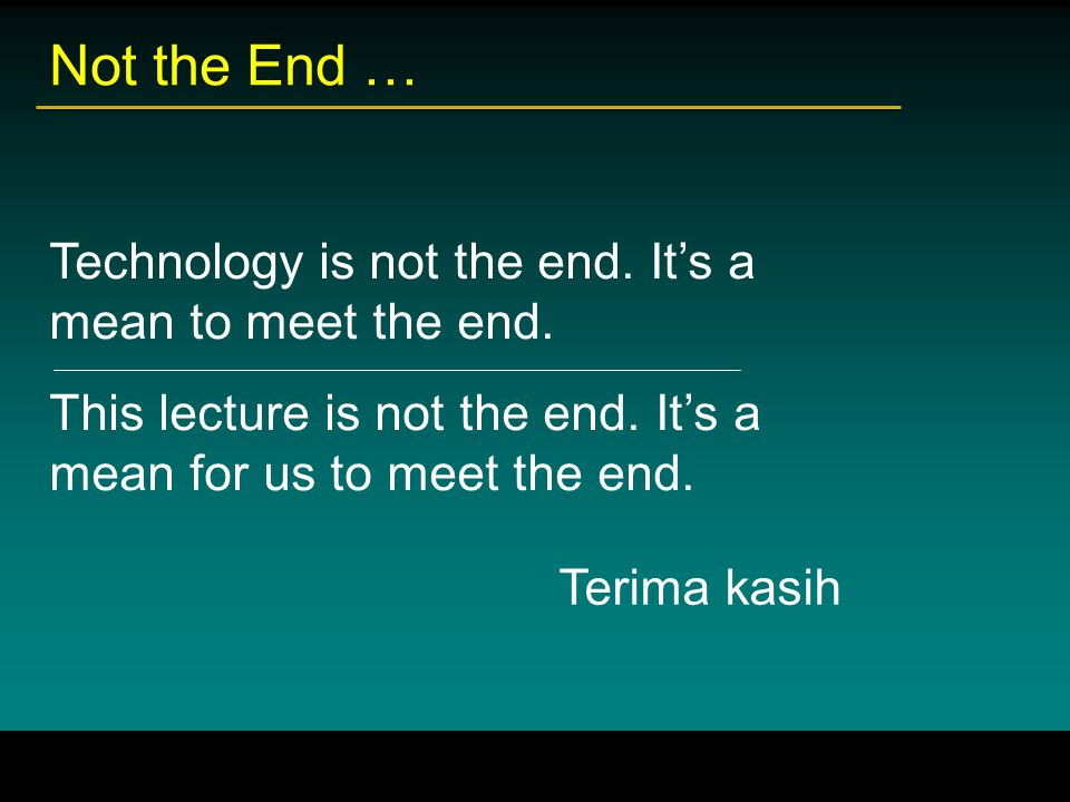 Not the End … Technology is not the end. It's a mean to meet the end. This lecture is not the end. It's a mean for us to meet the end.