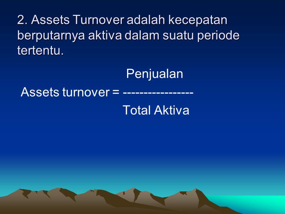 2. Assets Turnover adalah kecepatan berputarnya aktiva dalam suatu periode tertentu.