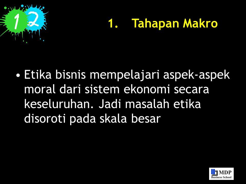 Tahapan Makro Etika bisnis mempelajari aspek-aspek moral dari sistem ekonomi secara keseluruhan.