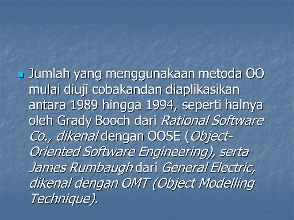 Jumlah yang menggunakaan metoda OO mulai diuji cobakandan diaplikasikan antara 1989 hingga 1994, seperti halnya oleh Grady Booch dari Rational Software Co., dikenal dengan OOSE (Object-Oriented Software Engineering), serta James Rumbaugh dari General Electric, dikenal dengan OMT (Object Modelling Technique).
