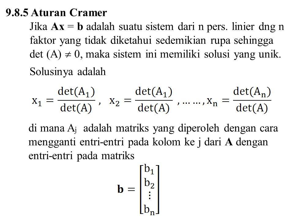 9.8.5 Aturan Cramer Jika Ax = b adalah suatu sistem dari n pers. linier dng n faktor yang tidak diketahui sedemikian rupa sehingga.