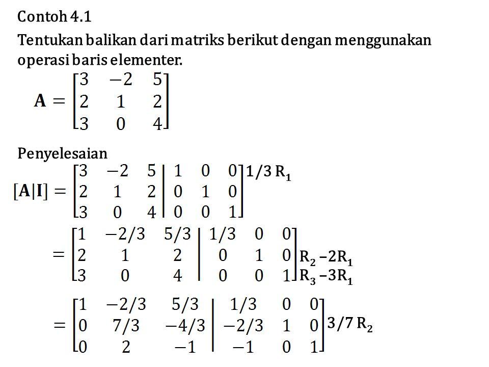 Contoh 4.1 Tentukan balikan dari matriks berikut dengan menggunakan. operasi baris elementer. Penyelesaian.