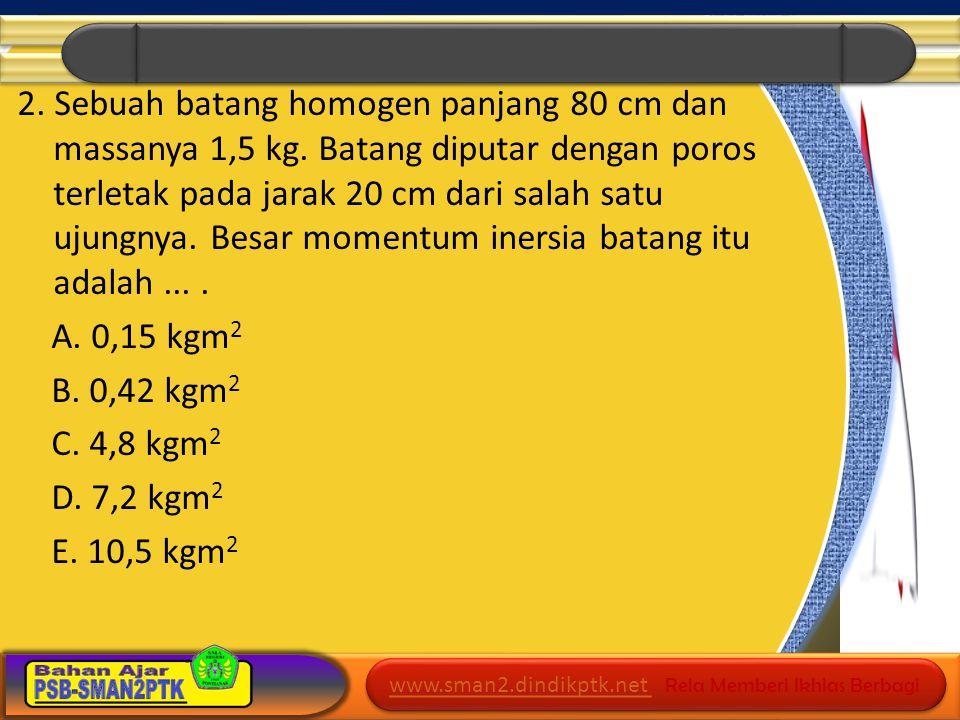 2. Sebuah batang homogen panjang 80 cm dan massanya 1,5 kg