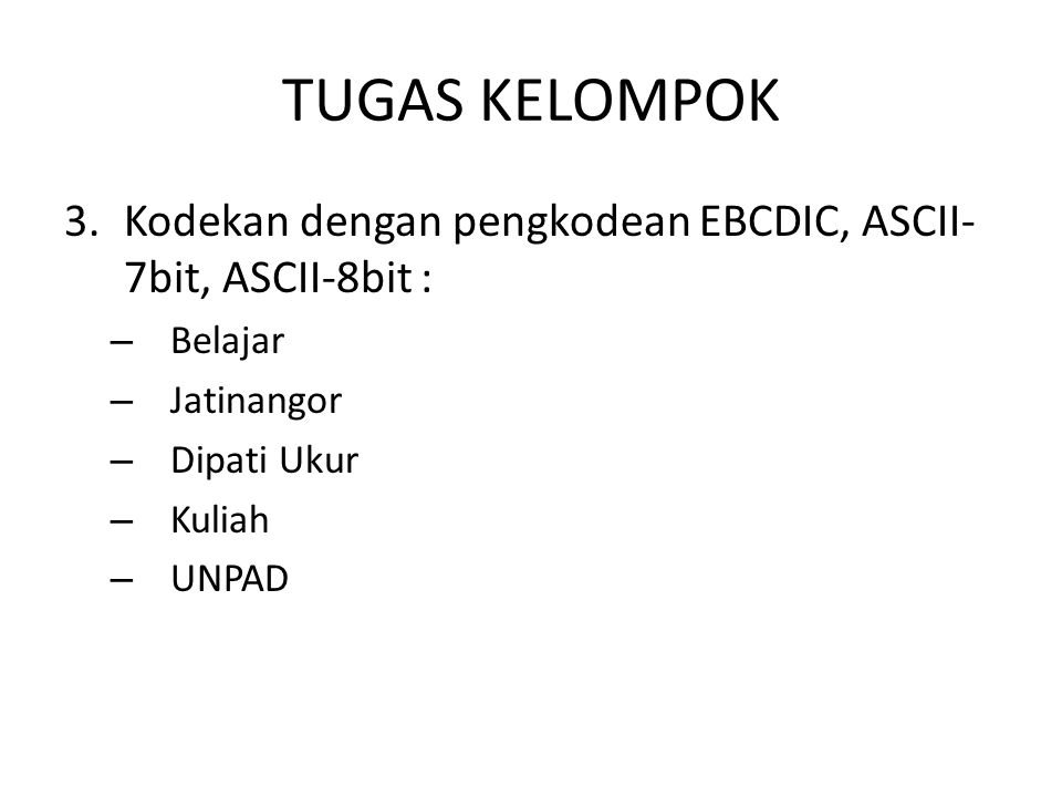 TUGAS KELOMPOK Kodekan dengan pengkodean EBCDIC, ASCII-7bit, ASCII-8bit : Belajar. Jatinangor. Dipati Ukur.