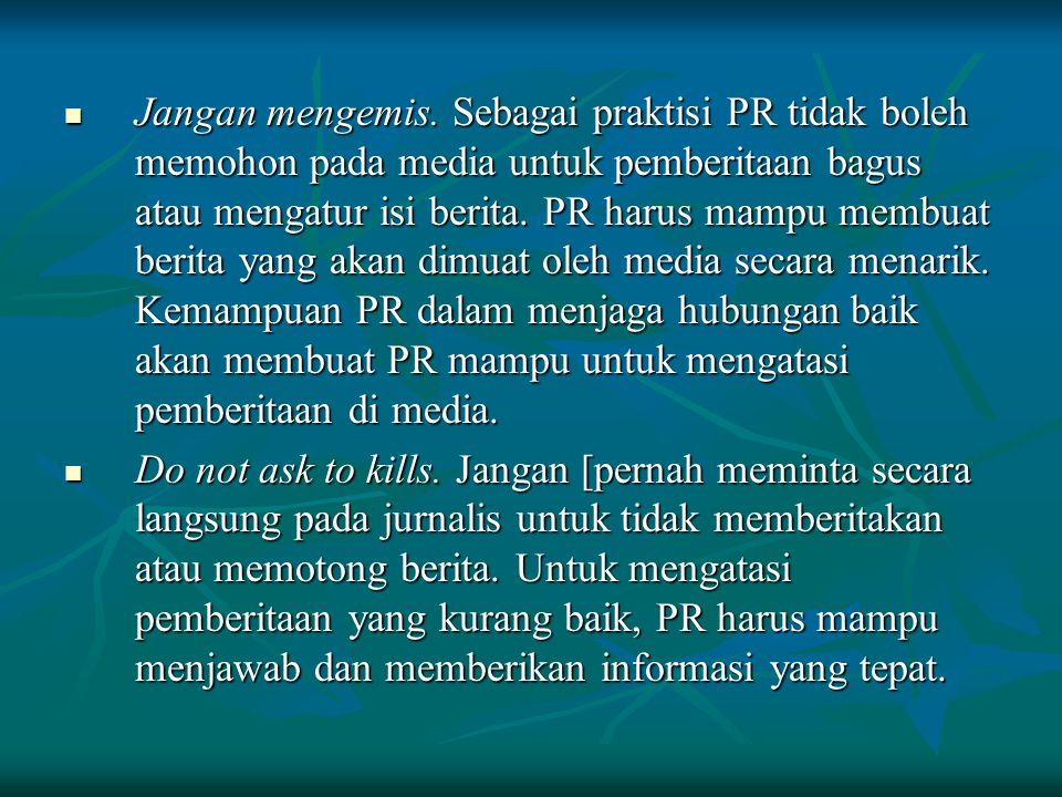 Jangan mengemis. Sebagai praktisi PR tidak boleh memohon pada media untuk pemberitaan bagus atau mengatur isi berita. PR harus mampu membuat berita yang akan dimuat oleh media secara menarik. Kemampuan PR dalam menjaga hubungan baik akan membuat PR mampu untuk mengatasi pemberitaan di media.