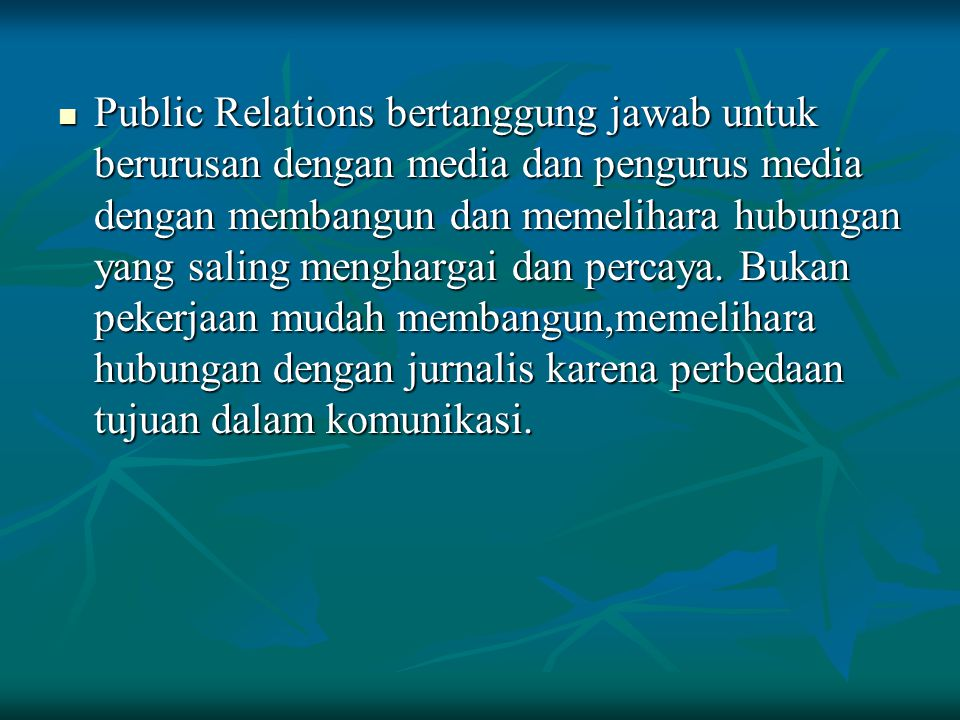 Public Relations bertanggung jawab untuk berurusan dengan media dan pengurus media dengan membangun dan memelihara hubungan yang saling menghargai dan percaya.