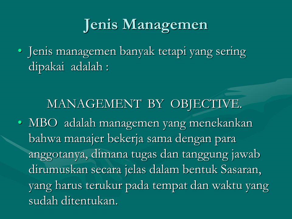 Jenis Managemen Jenis managemen banyak tetapi yang sering dipakai adalah : MANAGEMENT BY OBJECTIVE.