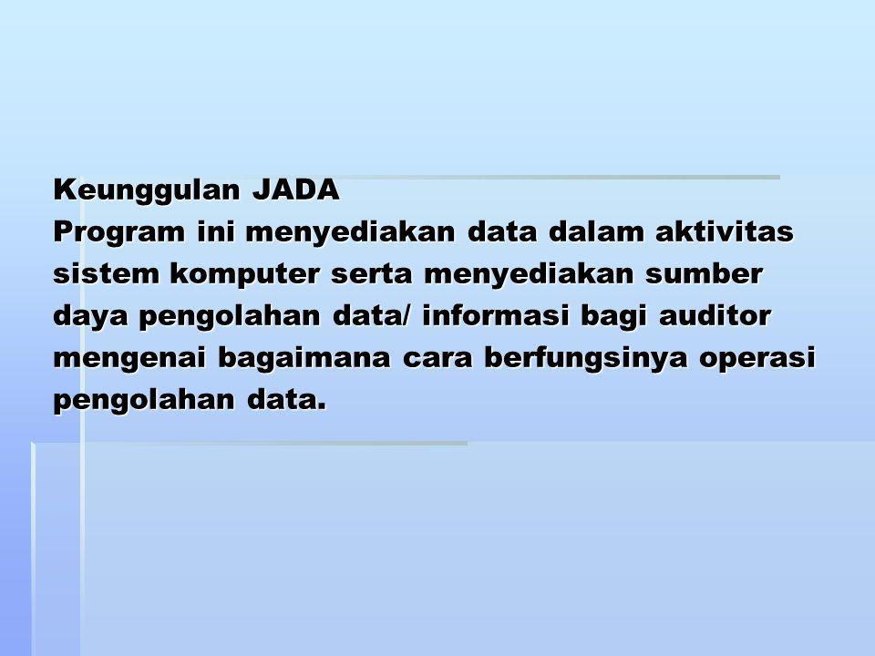 Keunggulan JADA Program ini menyediakan data dalam aktivitas sistem komputer serta menyediakan sumber daya pengolahan data/ informasi bagi auditor mengenai bagaimana cara berfungsinya operasi pengolahan data.