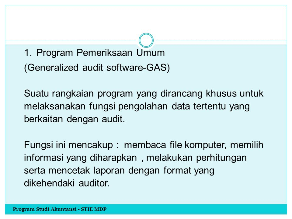 1. Program Pemeriksaan Umum (Generalized audit software-GAS) Suatu rangkaian program yang dirancang khusus untuk melaksanakan fungsi pengolahan data tertentu yang berkaitan dengan audit. Fungsi ini mencakup : membaca file komputer, memilih informasi yang diharapkan , melakukan perhitungan serta mencetak laporan dengan format yang dikehendaki auditor.
