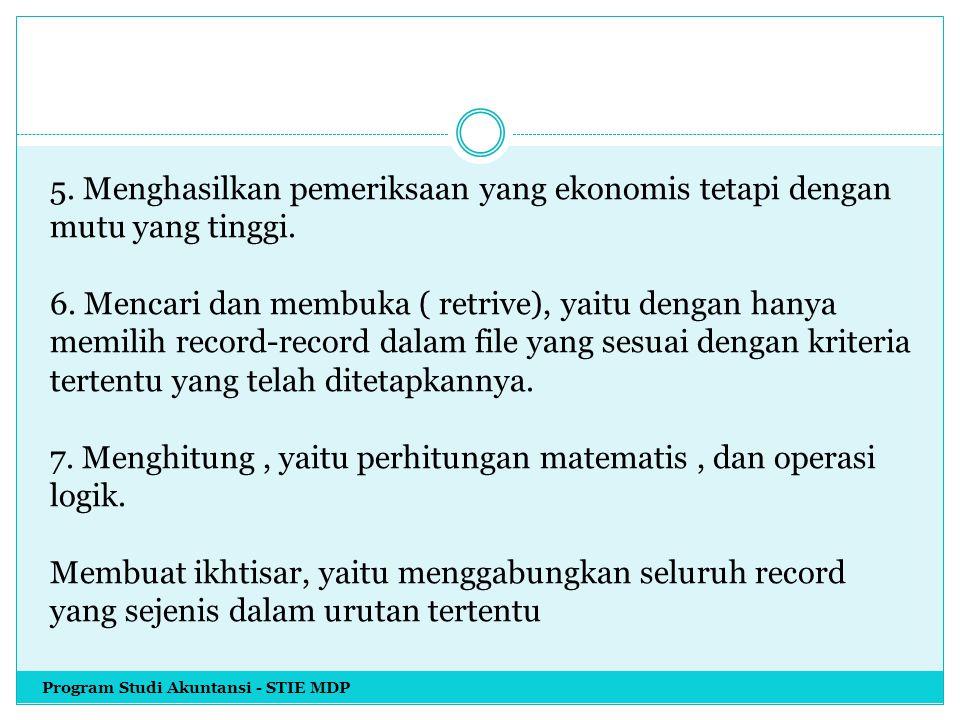 5. Menghasilkan pemeriksaan yang ekonomis tetapi dengan mutu yang tinggi. 6. Mencari dan membuka ( retrive), yaitu dengan hanya memilih record-record dalam file yang sesuai dengan kriteria tertentu yang telah ditetapkannya. 7. Menghitung , yaitu perhitungan matematis , dan operasi logik. Membuat ikhtisar, yaitu menggabungkan seluruh record yang sejenis dalam urutan tertentu