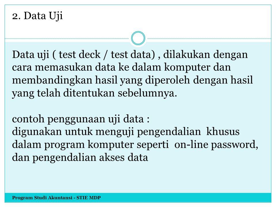 2. Data Uji Data uji ( test deck / test data) , dilakukan dengan cara memasukan data ke dalam komputer dan membandingkan hasil yang diperoleh dengan hasil yang telah ditentukan sebelumnya. contoh penggunaan uji data : digunakan untuk menguji pengendalian khusus dalam program komputer seperti on-line password, dan pengendalian akses data