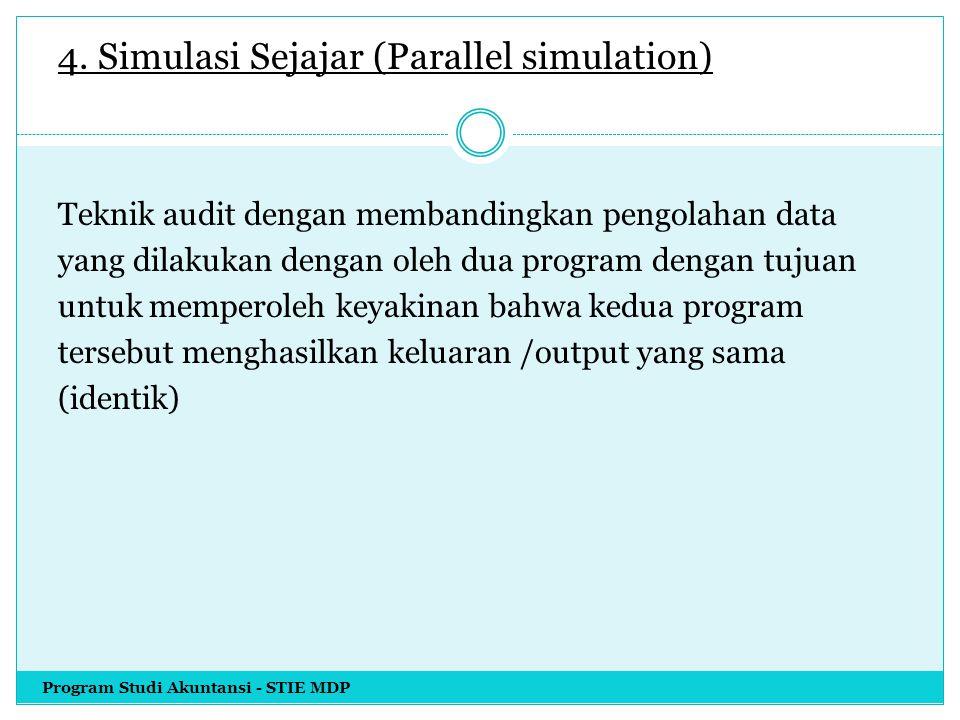 4. Simulasi Sejajar (Parallel simulation) Teknik audit dengan membandingkan pengolahan data yang dilakukan dengan oleh dua program dengan tujuan untuk memperoleh keyakinan bahwa kedua program tersebut menghasilkan keluaran /output yang sama (identik)
