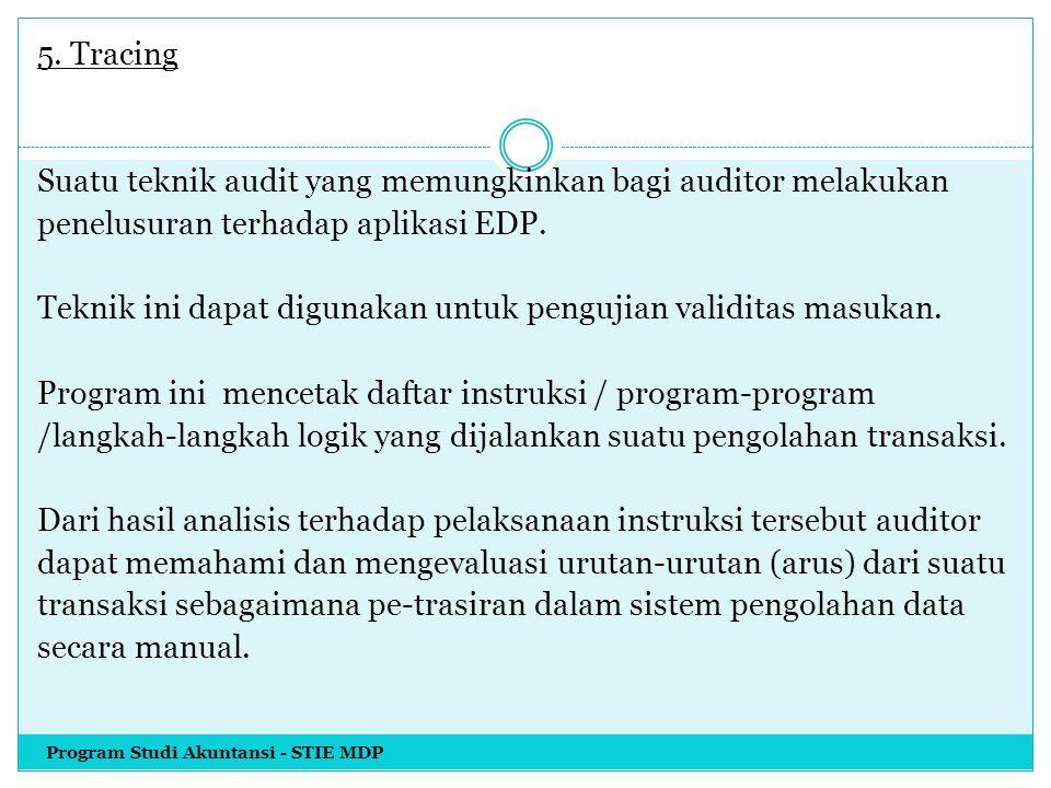 5. Tracing Suatu teknik audit yang memungkinkan bagi auditor melakukan penelusuran terhadap aplikasi EDP. Teknik ini dapat digunakan untuk pengujian validitas masukan. Program ini mencetak daftar instruksi / program-program /langkah-langkah logik yang dijalankan suatu pengolahan transaksi. Dari hasil analisis terhadap pelaksanaan instruksi tersebut auditor dapat memahami dan mengevaluasi urutan-urutan (arus) dari suatu transaksi sebagaimana pe-trasiran dalam sistem pengolahan data secara manual.
