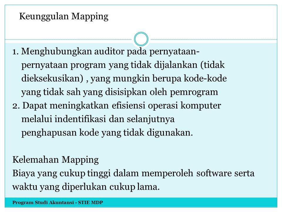 Keunggulan Mapping 1. Menghubungkan auditor pada pernyataan- pernyataan program yang tidak dijalankan (tidak dieksekusikan) , yang mungkin berupa kode-kode yang tidak sah yang disisipkan oleh pemrogram 2. Dapat meningkatkan efisiensi operasi komputer melalui indentifikasi dan selanjutnya penghapusan kode yang tidak digunakan. Kelemahan Mapping Biaya yang cukup tinggi dalam memperoleh software serta waktu yang diperlukan cukup lama.