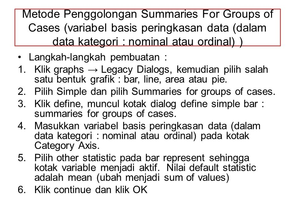 Metode Penggolongan Summaries For Groups of Cases (variabel basis peringkasan data (dalam data kategori : nominal atau ordinal) )