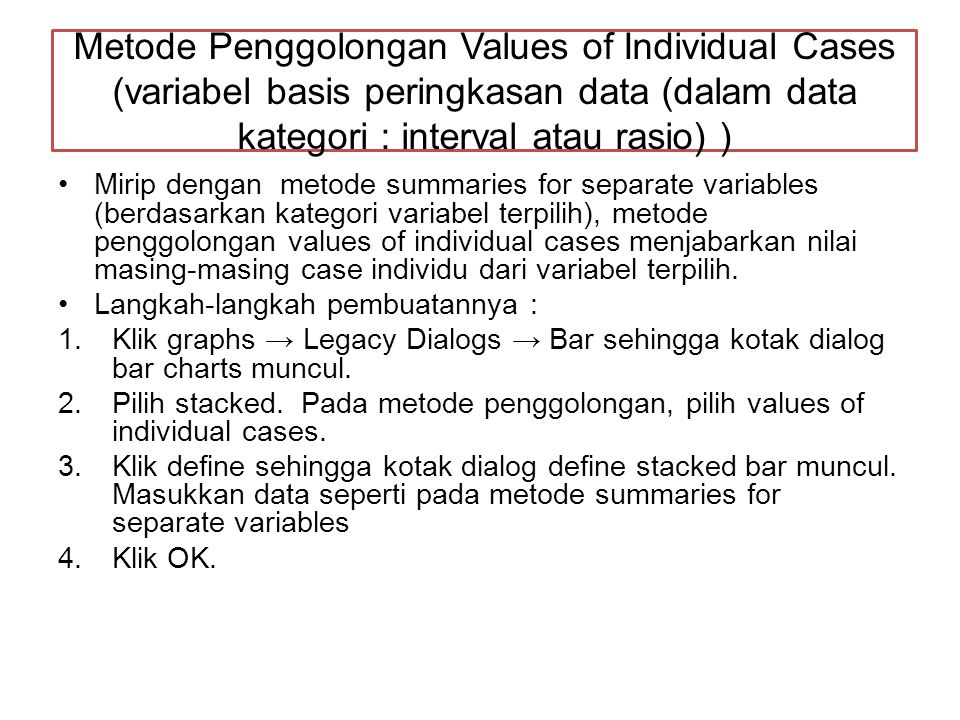 Metode Penggolongan Values of Individual Cases (variabel basis peringkasan data (dalam data kategori : interval atau rasio) )
