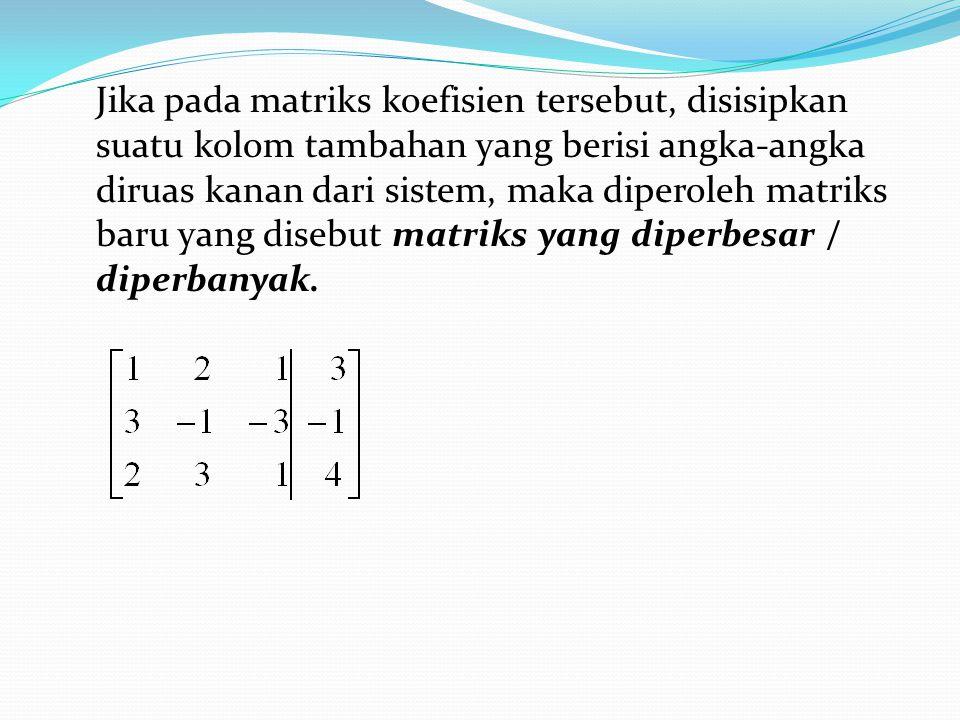 Jika pada matriks koefisien tersebut, disisipkan suatu kolom tambahan yang berisi angka-angka diruas kanan dari sistem, maka diperoleh matriks baru yang disebut matriks yang diperbesar / diperbanyak.
