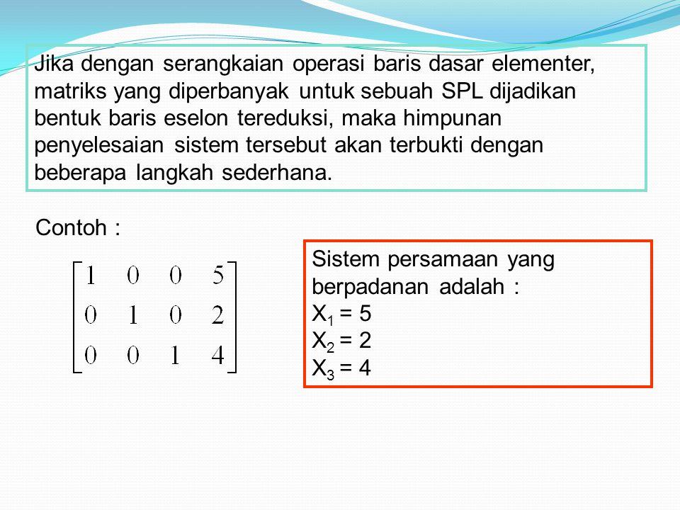 Jika dengan serangkaian operasi baris dasar elementer, matriks yang diperbanyak untuk sebuah SPL dijadikan bentuk baris eselon tereduksi, maka himpunan penyelesaian sistem tersebut akan terbukti dengan beberapa langkah sederhana.