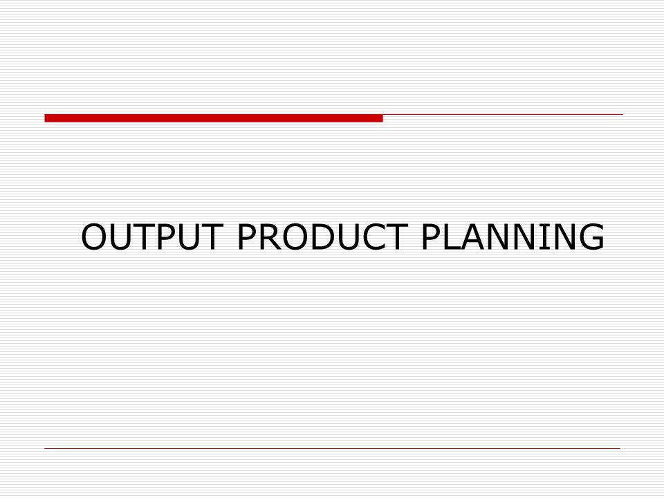 OUTPUT PRODUCT PLANNING