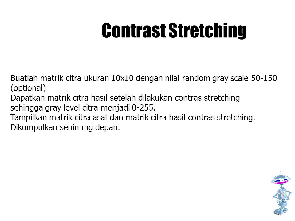 Contrast Stretching Buatlah matrik citra ukuran 10x10 dengan nilai random gray scale 50-150. (optional)