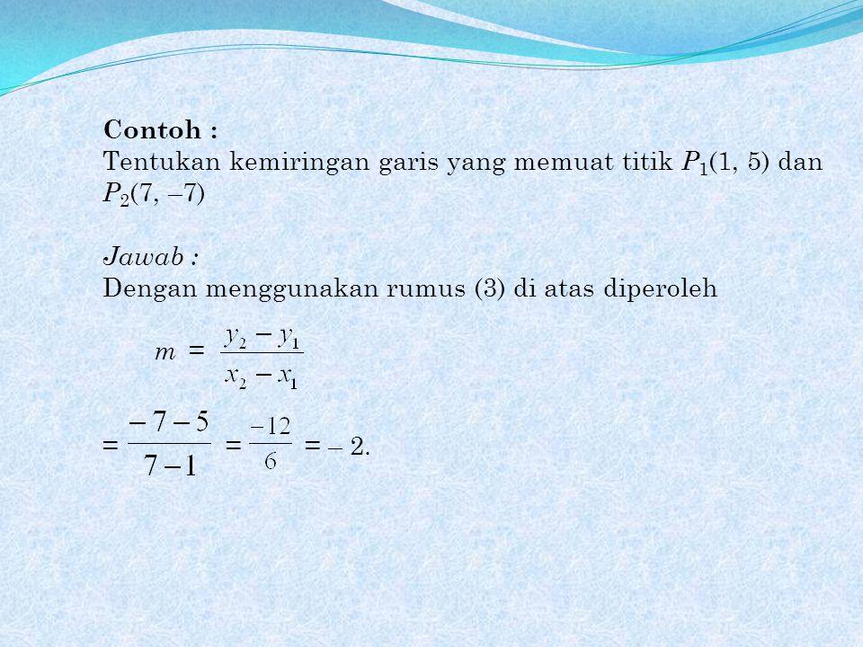 Contoh : Tentukan kemiringan garis yang memuat titik P1(1, 5) dan P2(7, –7) Jawab : Dengan menggunakan rumus (3) di atas diperoleh.