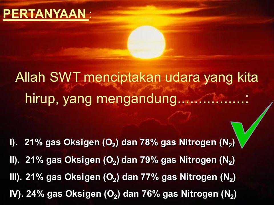 PERTANYAAN : Allah SWT menciptakan udara yang kita hirup, yang mengandung................: I). 21% gas Oksigen (O2) dan 78% gas Nitrogen (N2)