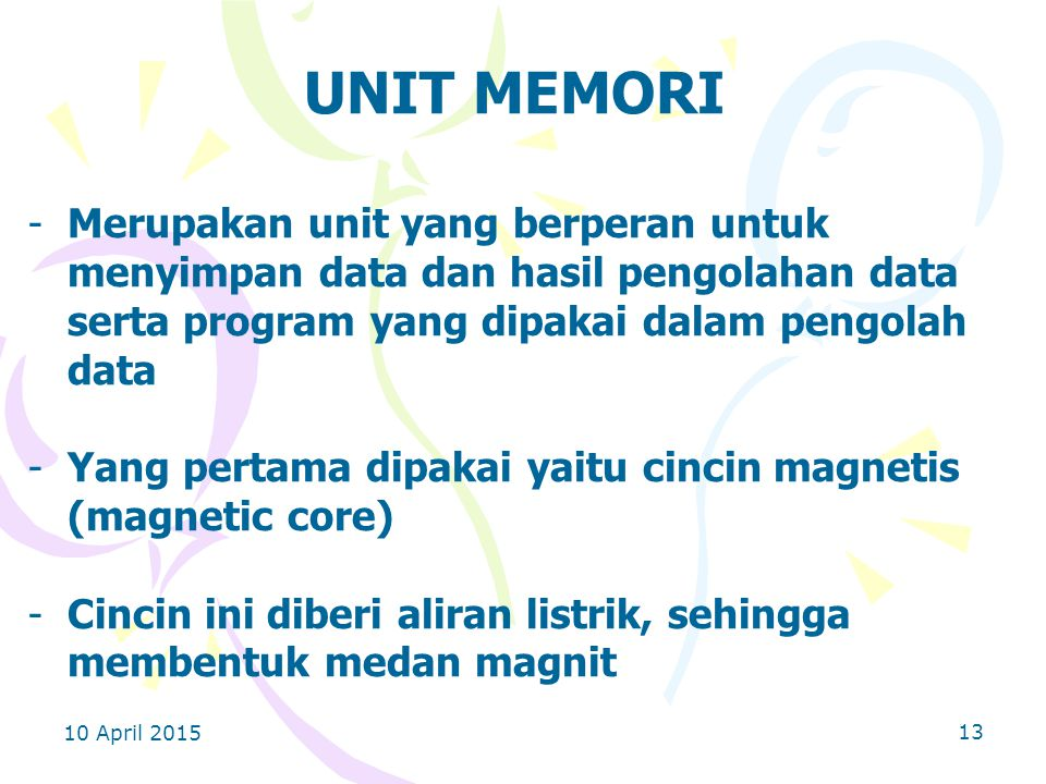 UNIT MEMORI Merupakan unit yang berperan untuk menyimpan data dan hasil pengolahan data serta program yang dipakai dalam pengolah data.