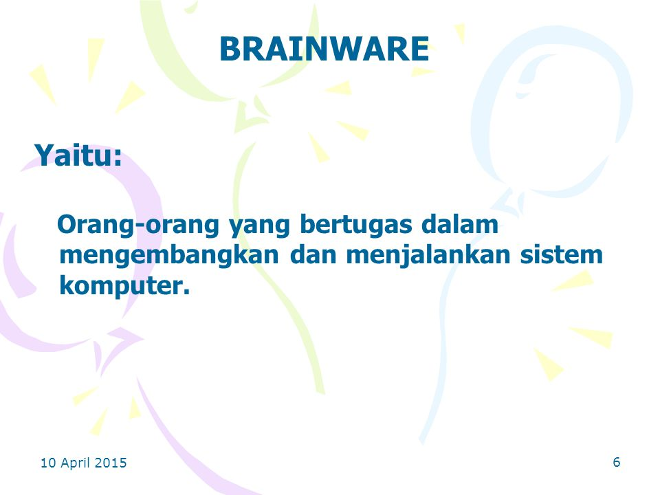 BRAINWARE Yaitu: Orang-orang yang bertugas dalam mengembangkan dan menjalankan sistem komputer.