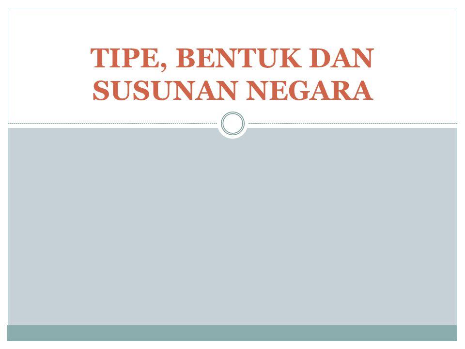 TIPE, BENTUK DAN SUSUNAN NEGARA