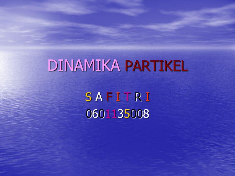 DINAMIKA PARTIKEL S A F I T R I 0601135008