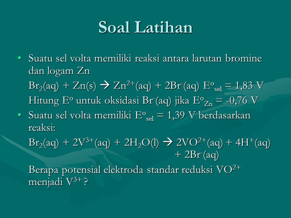Soal Latihan Suatu sel volta memiliki reaksi antara larutan bromine dan logam Zn. Br2(aq) + Zn(s)  Zn2+(aq) + 2Br-(aq) Eosel = 1,83 V.