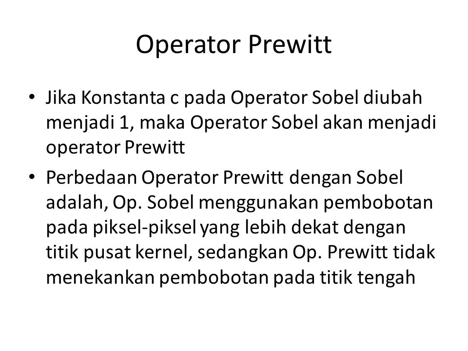 Operator Prewitt Jika Konstanta c pada Operator Sobel diubah menjadi 1, maka Operator Sobel akan menjadi operator Prewitt.