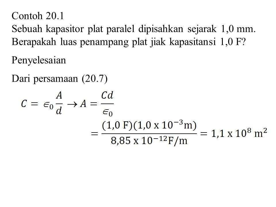 Contoh 20.1 Sebuah kapasitor plat paralel dipisahkan sejarak 1,0 mm. Berapakah luas penampang plat jiak kapasitansi 1,0 F