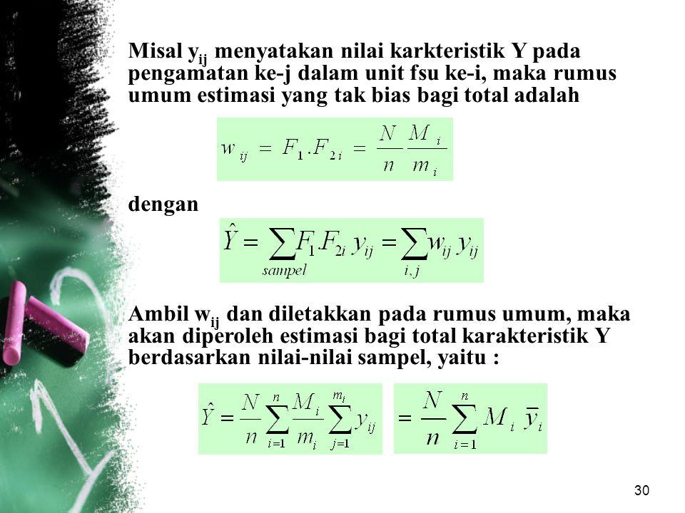 Misal yij menyatakan nilai karkteristik Y pada pengamatan ke-j dalam unit fsu ke-i, maka rumus umum estimasi yang tak bias bagi total adalah