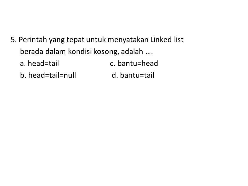 5. Perintah yang tepat untuk menyatakan Linked list berada dalam kondisi kosong, adalah ….