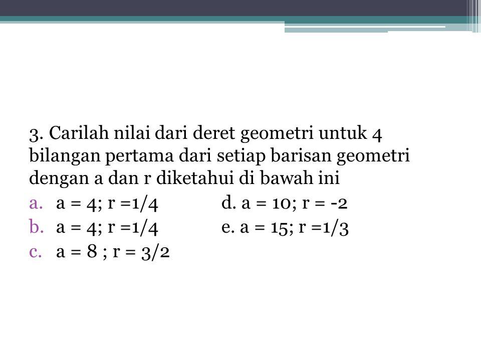 3. Carilah nilai dari deret geometri untuk 4 bilangan pertama dari setiap barisan geometri dengan a dan r diketahui di bawah ini