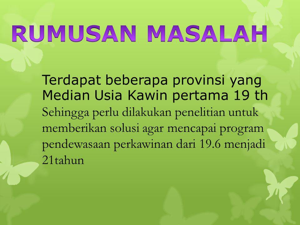 RUMUSAN MASALAH Terdapat beberapa provinsi yang Median Usia Kawin pertama 19 th.