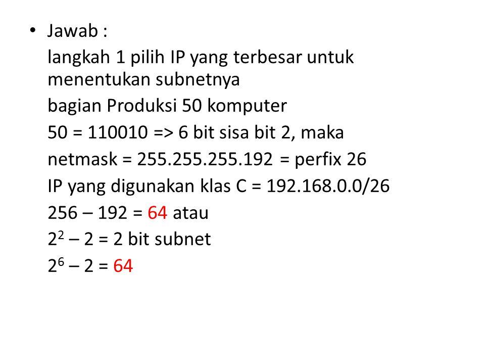 Jawab : langkah 1 pilih IP yang terbesar untuk menentukan subnetnya. bagian Produksi 50 komputer. 50 = 110010 => 6 bit sisa bit 2, maka.