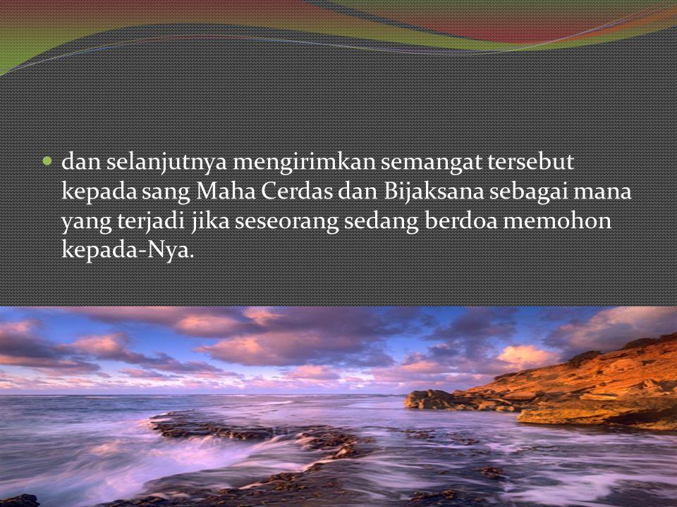 dan selanjutnya mengirimkan semangat tersebut kepada sang Maha Cerdas dan Bijaksana sebagai mana yang terjadi jika seseorang sedang berdoa memohon kepada-Nya.