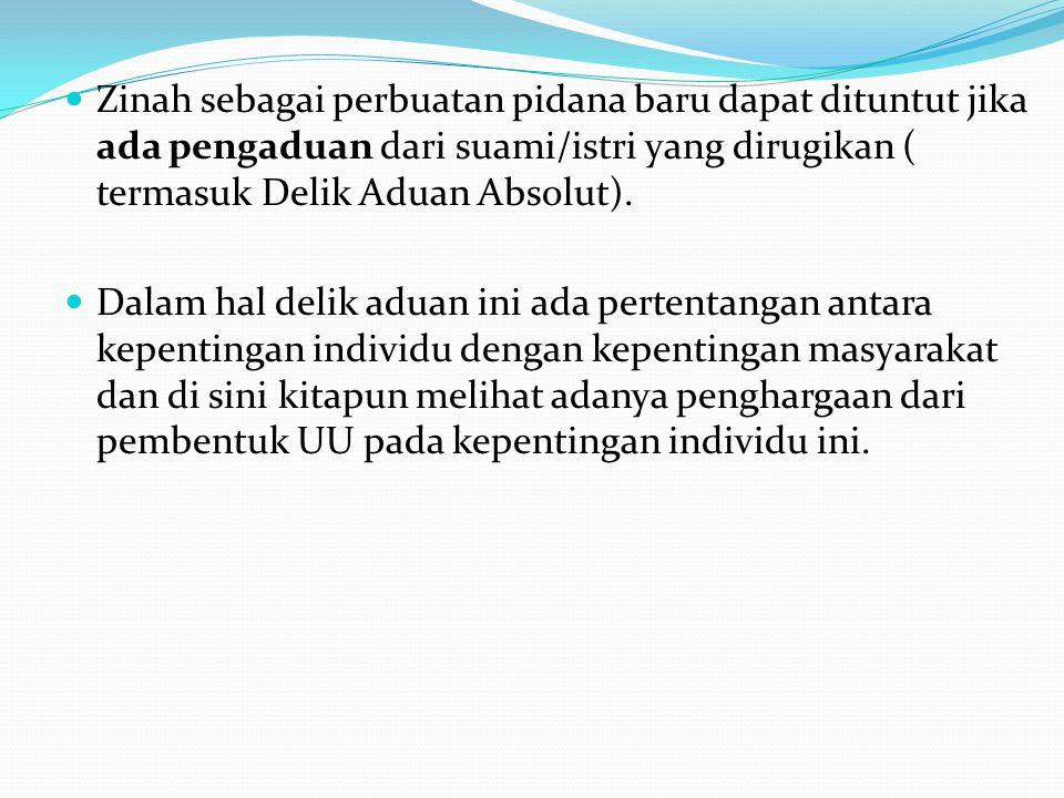 Zinah sebagai perbuatan pidana baru dapat dituntut jika ada pengaduan dari suami/istri yang dirugikan ( termasuk Delik Aduan Absolut).